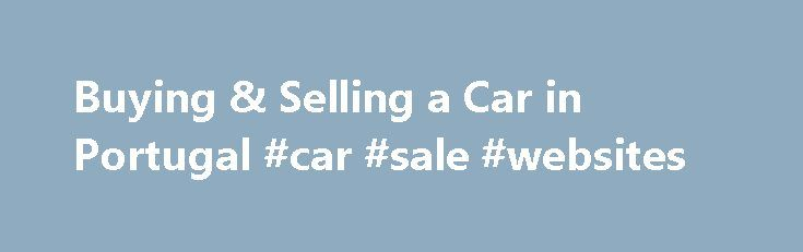 Buying & Selling a Car in Portugal #car #sale #websites http://car.remmont.com/buying-selling-a-car-in-portugal-car-sale-websites/  #car sale websites # Buying or Selling a Car in Portugal Information on the paperwork and process involved whether buying a car from a dealership or a secondhand car through a classified advertisement. The Government Traffic Department, Instituto da Mobilidade e dos Transportes Terrestres. IMTT (previously the DGV) deals with all aspects of car ownership, […]The…