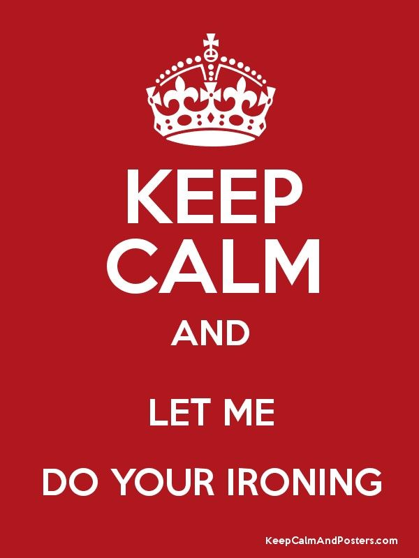 KEEP CALM AND LET ME DO YOUR IRONING