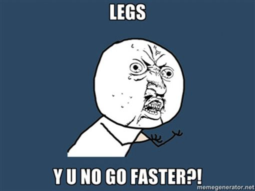 Running Jokes:Legs, Y U no go faster.