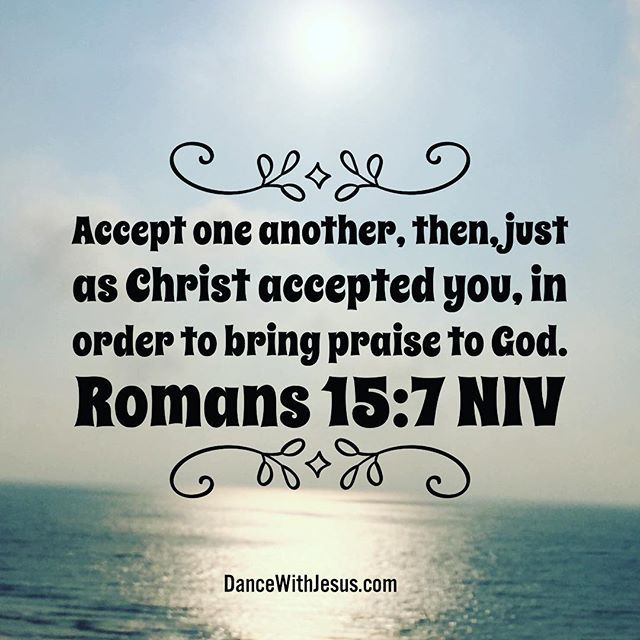 Romans 15:7 Accept one another, then, just as Christ accepted you, in order to bring praise to God.