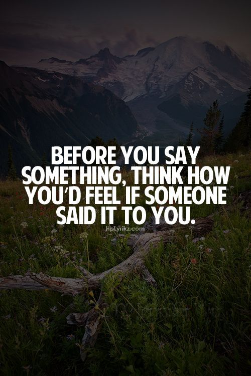 """""""Before you say something, think how you'd feel if someone said it to you."""""""