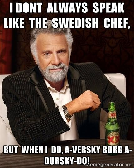 I dont  always  speak  like  the  Swedish  chef, …