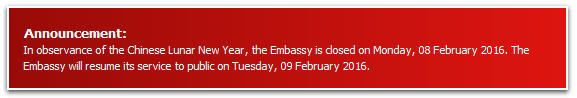 Announcement: In observance of the Chinese Lunar New Year, the Embassy is closed on Monday, 08 February 2016. The Embassy will resume its service to public on Tuesday, 09 February 2016.