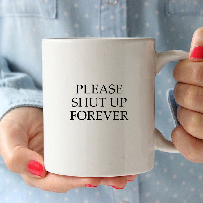 Funny Sarcastic Ceramic Quote Coffee & Tea Mug - Please Shut Up Forever