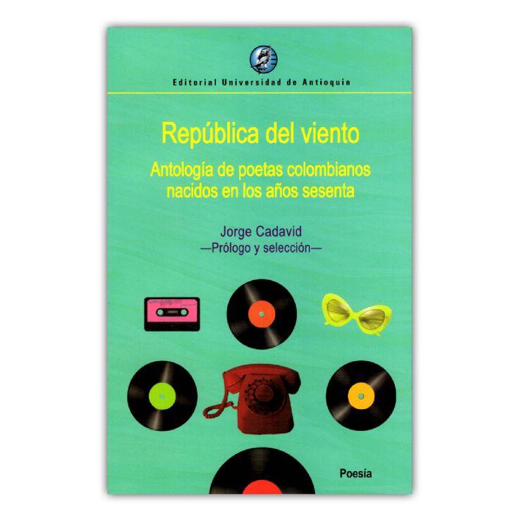 República del viento. Antología de poetas colombianos nacidos en los años sesenta  – Jorge Cadavid  – Universidad de Antioquia www.librosyeditores.com Editores y distribuidores.