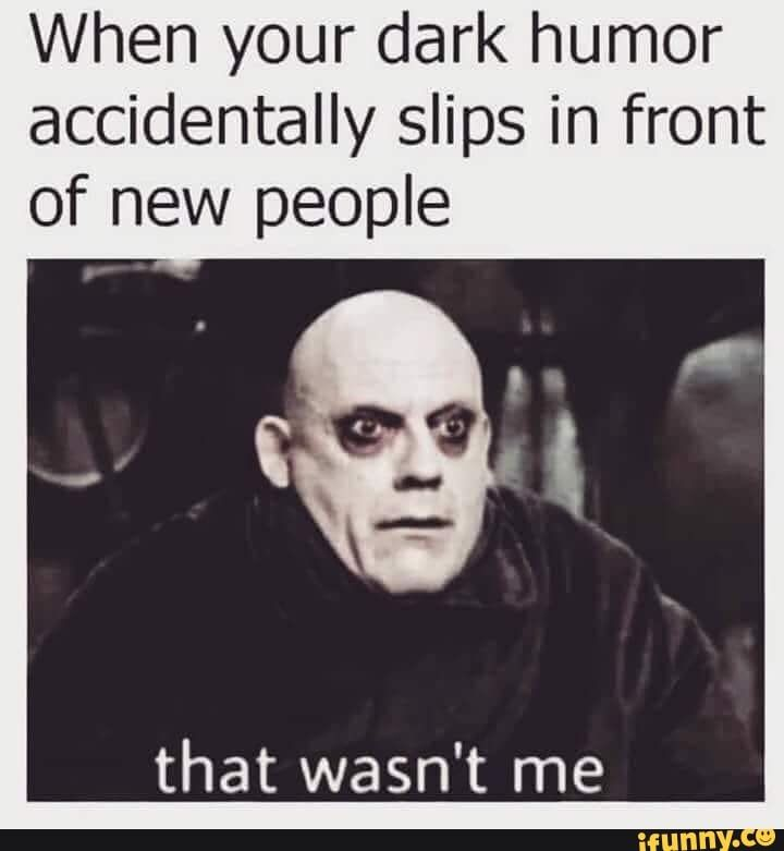 When Your Dark Humor Accidentally Slips In Front Of New People That Wasn T Me Ifunny Sarcastic Quotes Funny Life Quotes Disney Funny Memes Sarcastic