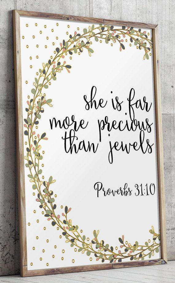 Verse from Proverbs 31:10 - She is far more precious than jewels.  Please note that the gold is a printed effect - for best results, I recommend printing this particular print on glossy or metallic paper. _________________________________________________________ This listing is an INSTANT DOWNLOAD FILES. No physical item will be shipped. Dimensions: 5x7 + 8x10 + 11x14 - JPEG and PDF files. If you would like this print in other size, please click here…