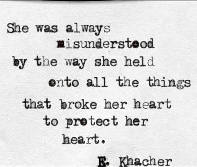 She was always misunderstood by the way she held onto all the things that broke her heart to protect her heart.
