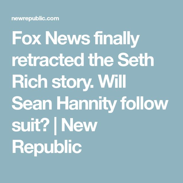 Fox News finally retracted the Seth Rich story. Will Sean Hannity follow suit? | New Republic