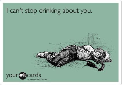 Can't Stop Drinking About You - http://funnypicturequotes.com/cant-stop-drinking-about-you/