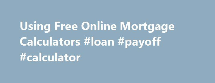 Using Free Online Mortgage Calculators #loan #payoff #calculator http://loans.remmont.com/using-free-online-mortgage-calculators-loan-payoff-calculator/  #free mortgage calculator # HSH.com s Credit Grade Calculator gives you a preview of how lenders might view your credit. Loanpage s Qualification Calculator helps you determine your loan to value ratio. Loan Payment Calculators Online loan payment calculators offer you the ability to analyze slightly different twists to the payment…