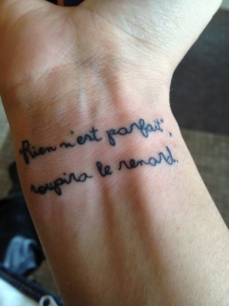 "Rien nest parfait, soupira le renard.   Contrariwise: Literary Tattoos It's a quote from ""Le Petit Prince"". It says, in french: ""Nobody is perfect"", sighed the fox.  I had the tattoo done on my right wrist, facing me, so when I'm dealing with people that frustrate me and make me feel depressed I can just look at my tattoo and let its meaning sink in."