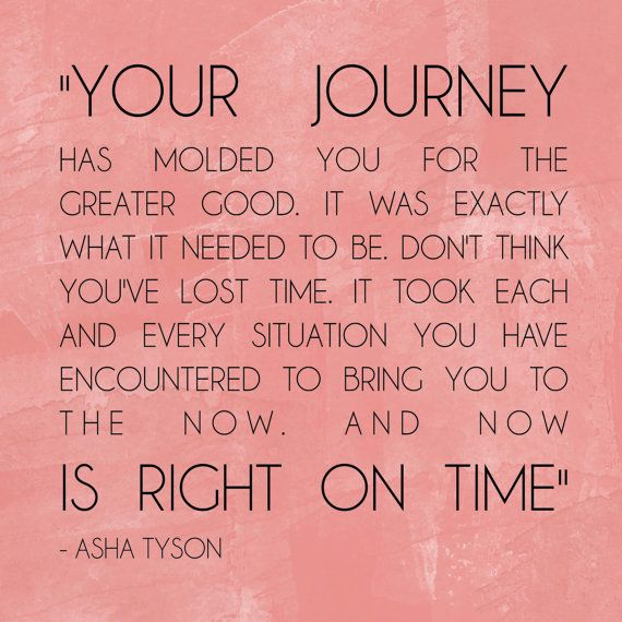 """Your journey has molded you for greater good and it was exactly what it needed to be. Don't think that you've lost time. It took each and every situation you have encountered to bring you to the now. And now is right on time."" ~ Asha Tyson"