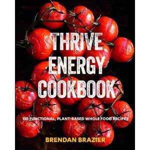 Thrive Energy Cookbook: 150 Functional, Plant-Based Whole Food Recipes: Brendan Brazier