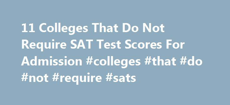 11 Colleges That Do Not Require SAT Test Scores For Admission #colleges #that #do #not #require #sats http://swaziland.remmont.com/11-colleges-that-do-not-require-sat-test-scores-for-admission-colleges-that-do-not-require-sats/  # 11 Colleges That Do Not Require SAT Test Scores For Admission More and more top universities have stopped requiring incoming students to submit SAT scores, according to Newsweek . Although the standardized test used to be one of the key factors in determining…