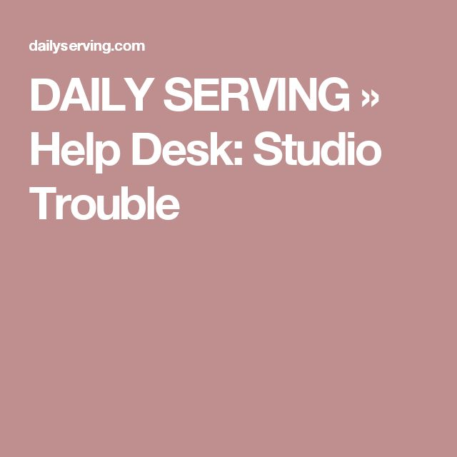DAILY SERVING » Help Desk: Studio Trouble