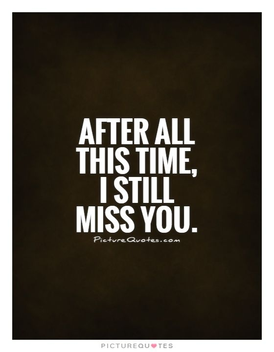 After all this time, I still miss you. Picture Quotes.
