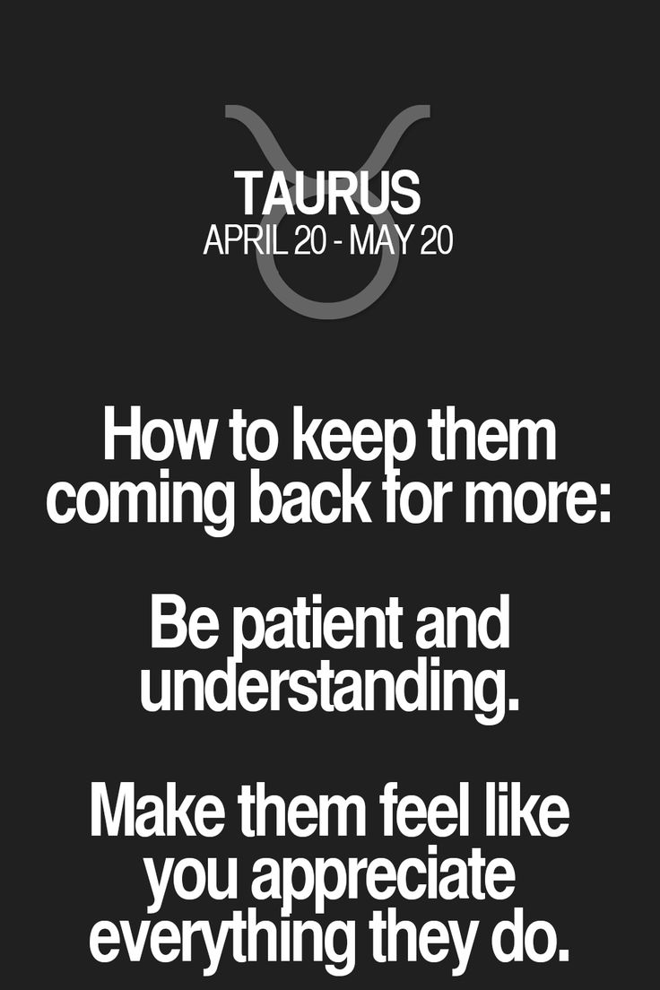 How to keep them coming back for more: Be patient and understanding. Make them feel like you appreciate everything they do. Taurus | Taurus Quotes | Taurus Zodiac Signs