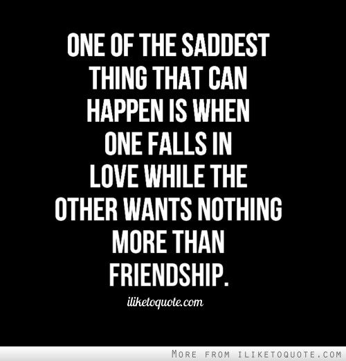 One of the saddest thing that can happen is when one falls in love while the other wants nothing more than friendship.