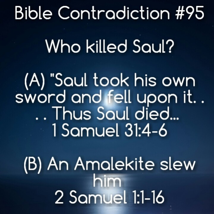 Atheism, Religion, God is Imaginary, It's in the Bible, Bible Verse, Samuel, Contradictions, Death, Murder. Who killed Saul? a) Saul took his own sword and fell upon it... Thus Saul died... b) An Amalekite slew him.