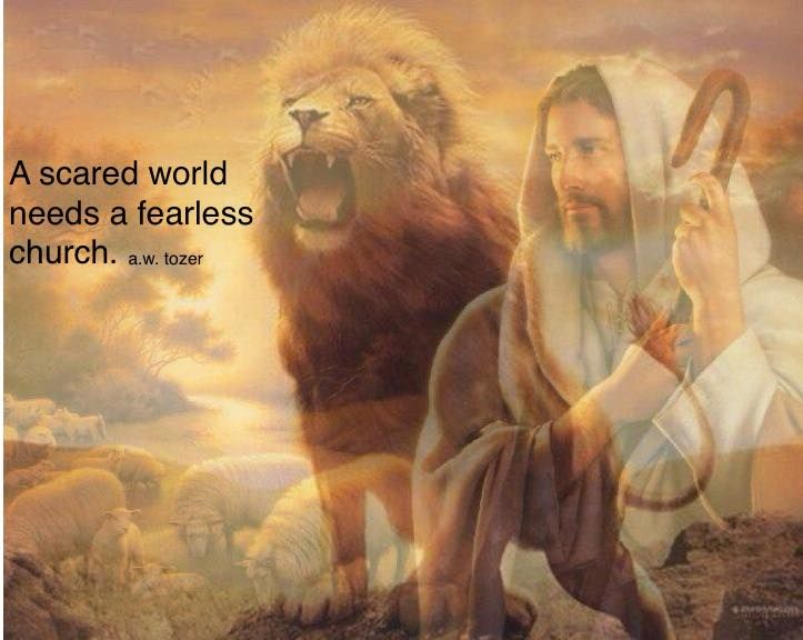 A scared world needs a fearless church. A. W. Tozer