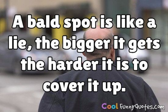 A bald spot is like a lie, the bigger it gets the harder it is to cover it up. #coolfunnyquotes