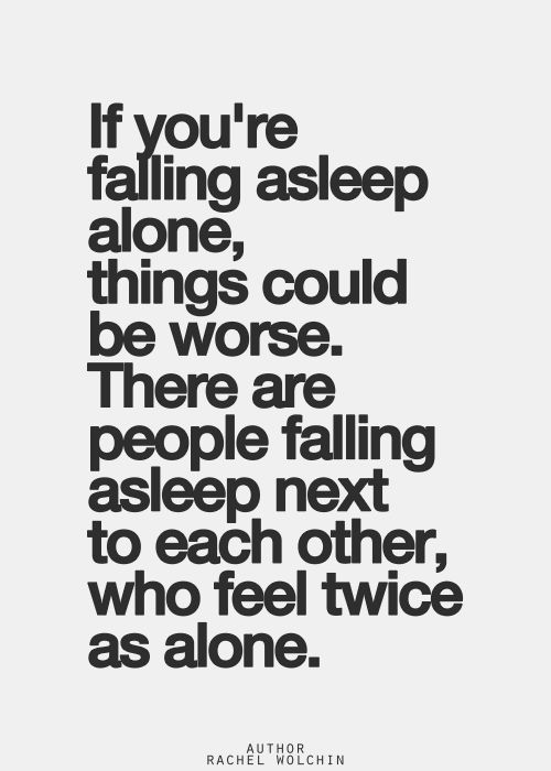 I thought being alone was the scariest of all, but I had to list all the things that made it bearable and this was one of them...if you are sharing who you sleep next to either emotionally or physically are you really not alone. (think)
