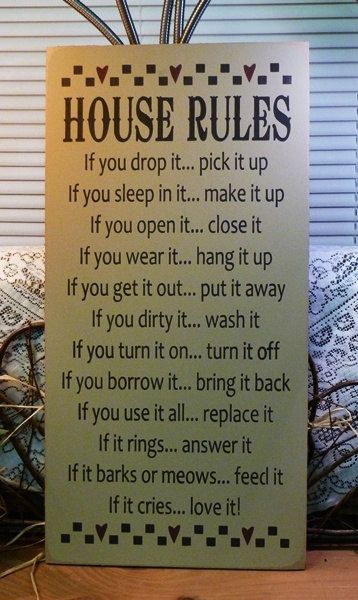 House Rules Painted Wood Sign $52.95, via Etsy  other sayings I've seen:  If you drop it... pick it up  If you eat out of it... wash it  If you spill it... wipe it up  If you move it... put it back  If you break it... repair it  If you empty it... fill it up  If it howls... feed it