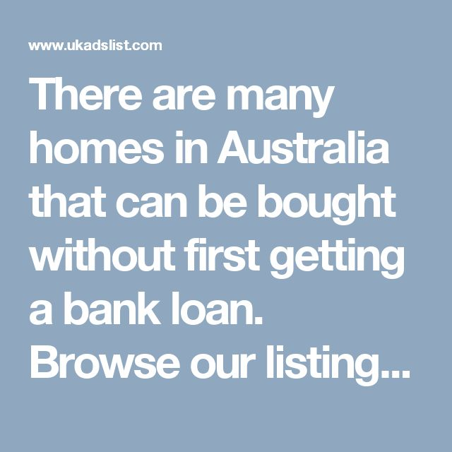 There are many homes in Australia that can be bought without first getting a bank loan. Browse our listings and contact the sellers to find out if you will be the next owner of that home.Buying a property to rent out is a popular form of long-term investment. Houses and units are easier to understand than many other types of investments.
