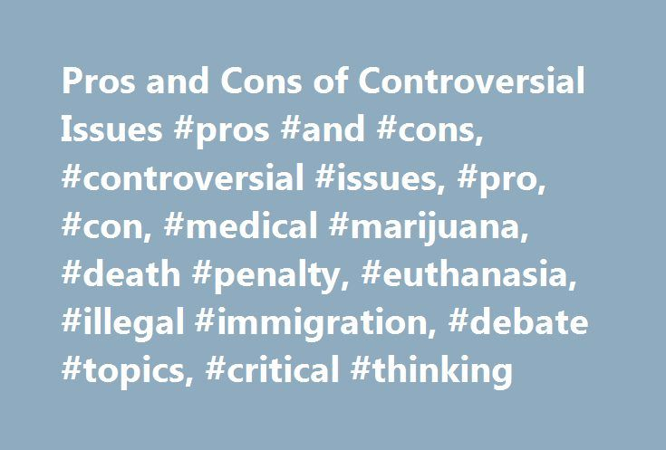 Pros and Cons of Controversial Issues #pros #and #cons, #controversial #issues, #pro, #con, #medical #marijuana, #death #penalty, #euthanasia, #illegal #immigration, #debate #topics, #critical #thinking http://trading.nef2.com/pros-and-cons-of-controversial-issues-pros-and-cons-controversial-issues-pro-con-medical-marijuana-death-penalty-euthanasia-illegal-immigration-debate-topics-critical-thinki/  # Most Popular Medical Marijuana – Should Marijuana Be a Medical Option? Gun Control – Should…