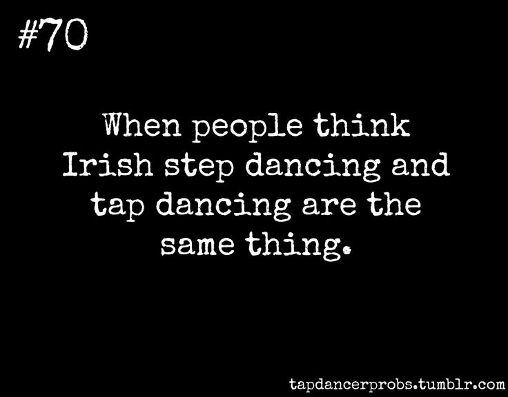 Tap Dancer Prob #70: When people think Irish step dancing and tap dancing are the same thing.