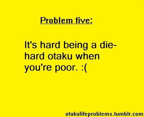 Otaku Problem: It's hard to be a die-hard otaku when you're poor.