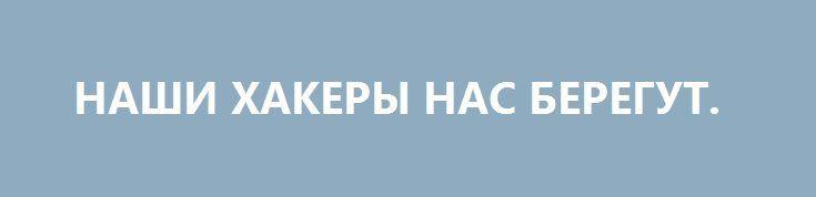 НАШИ ХАКЕРЫ НАС БЕРЕГУТ. http://rusdozor.ru/2016/09/23/nashi-xakery-nas-beregut/  Посреди руин информационной войны интернет-бойцы превращаются в главный «резерв Ставки»  Пока над миром встаёт, прожигая насквозь души миллиардов людей, багровое око Большого Брата, юркие хакеры, эти безымянные одиночки, следуя библейской мудрости обо всём тайном, что сделается явным, бросают вызов ...