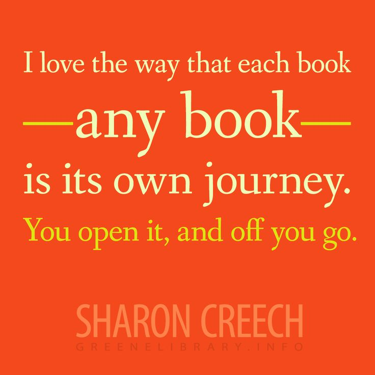 I love the way that each book-any book-is it's own journey.  You open it, and off you go.-Sharon Creech