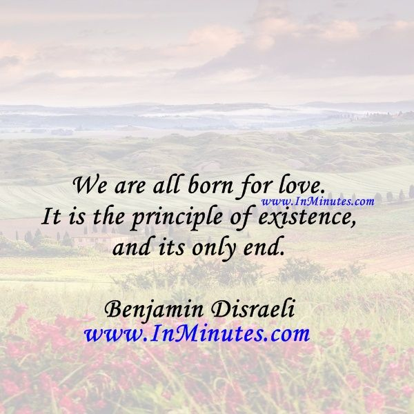We are all born for love. It is the principle of existence, and its only end.  Benjamin Disraeli
