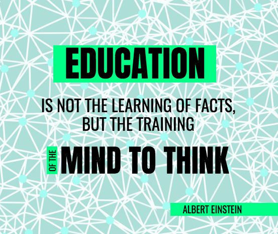 Education is not about learning the facts! It`s about training the mind to think!