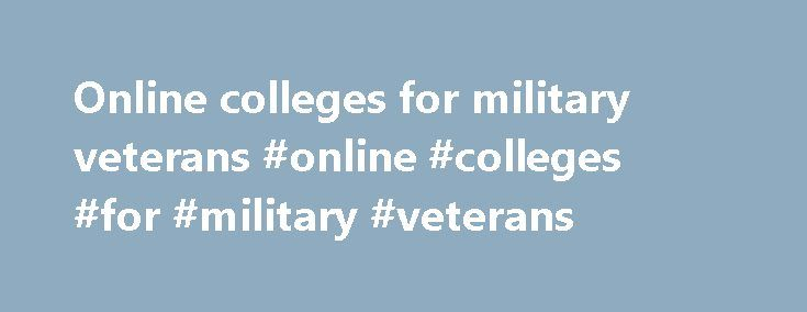 Online colleges for military veterans #online #colleges #for #military #veterans http://minneapolis.nef2.com/online-colleges-for-military-veterans-online-colleges-for-military-veterans/  # Welcome to Online Military Education, where you'll find all the best information about colleges and universities (including online military colleges) that accept the GI Bill. Overview of the GI Bill and the Post-9/11 GI Bill Many men and women volunteer to serve our country in a time of great need. They…