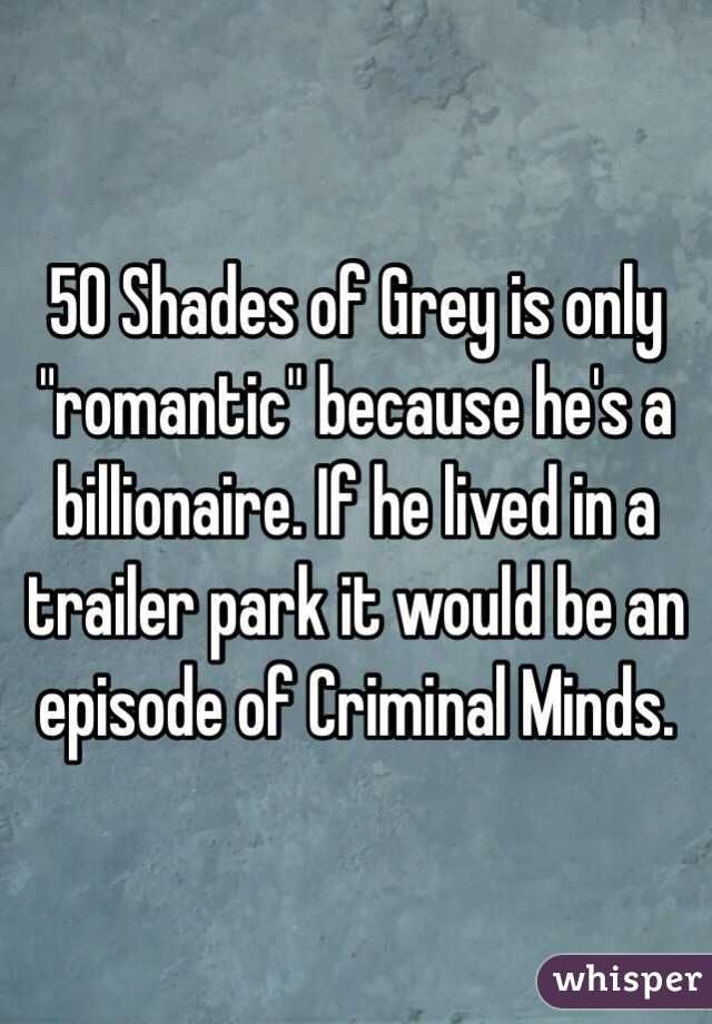 "50 Shades of Grey is only ""romantic"" because he's a billionaire. If he lived in a trailer park it would be an episode of Criminal Minds."