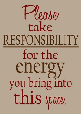 Please take responsibility for the energy you bring in to this space.