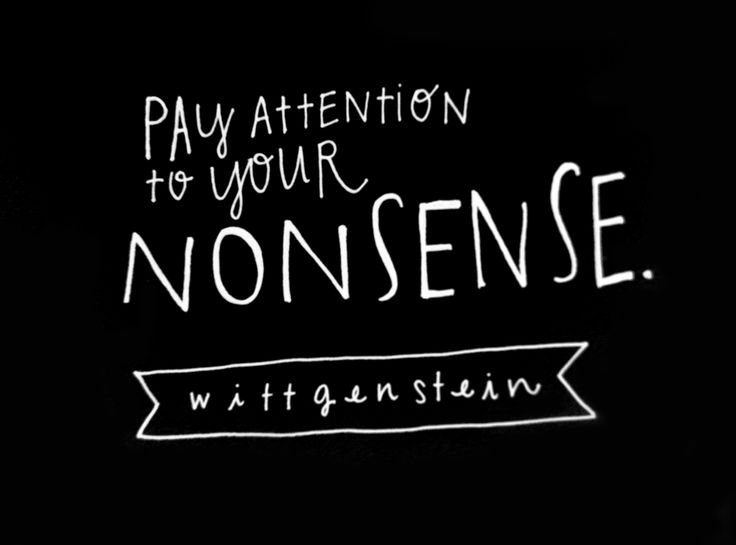 """Pay attention to your nonsense."" - Ludwig Wittgenstein"