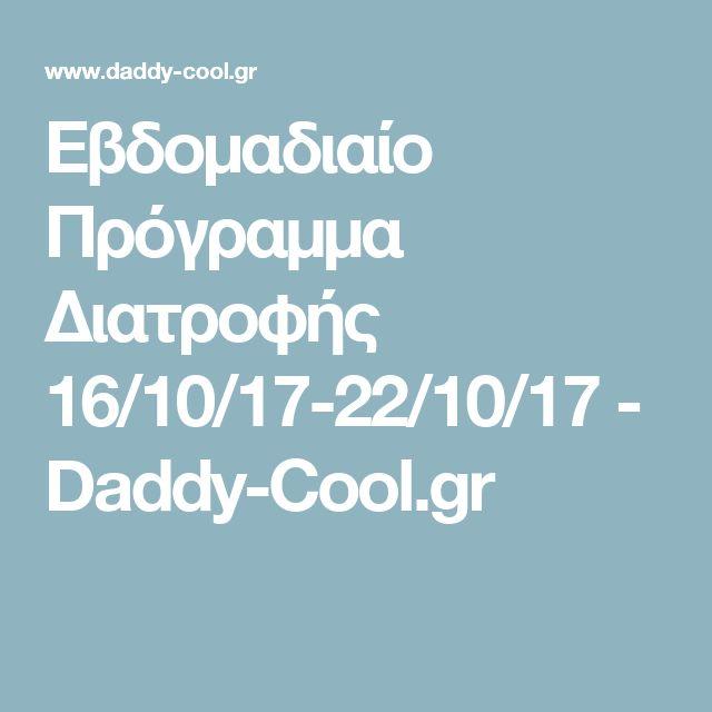 Εβδομαδιαίο Πρόγραμμα Διατροφής 16/10/17-22/10/17 - Daddy-Cool.gr