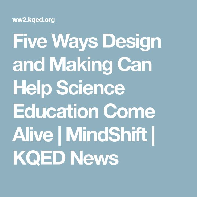 Five Ways Design and Making Can Help Science Education Come Alive   MindShift   KQED News