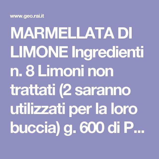 MARMELLATA DI LIMONE  Ingredienti n. 8 Limoni non trattati (2 saranno utilizzati per la loro buccia) g. 600 di Polpa (rimanenza dei limoni che daranno la polpa) kg. 1,2 di Zucchero l. 2 di Acqua  Procedimento: Lavare bene i limoni, asciugarli, togliere la buccia a due limoni con (pelapatate), facendo attenzione a non asportare la parte bianca, tagliare a listelli sottilissimi le bucce, trasferire in una piccola pentola con poca acqua i listelli e cuocere sino che non diventino appena bruniti…