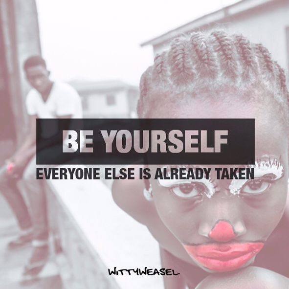 Be yourself - everyone else is already taken! True words!