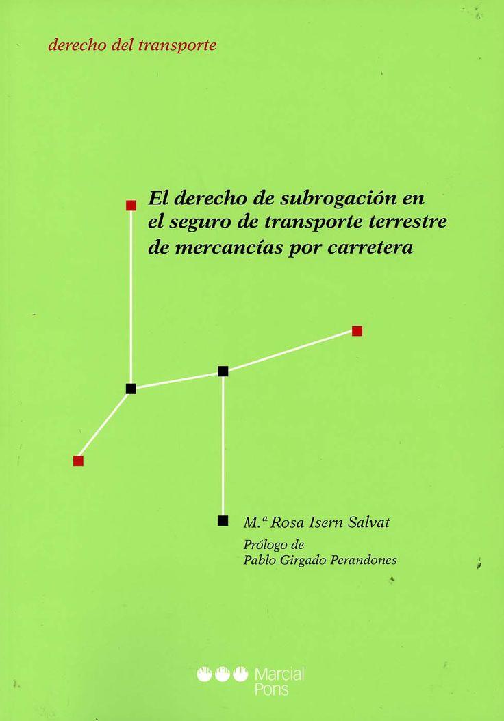 El derecho de subrogación en el seguro de transporte terrestre de mercancías por carretera / Mª Rosa Isern Salvat ; prólogo de Pablo Girgado Perandones. - Madrid [etc.] : Marcial Pons, 2013