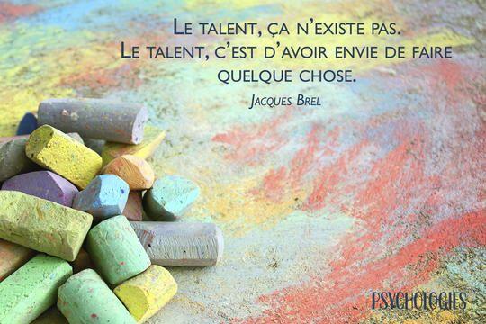 Le talent, ça n'existe pas. Le talent, c'est d'avoir envie de faire quelque…