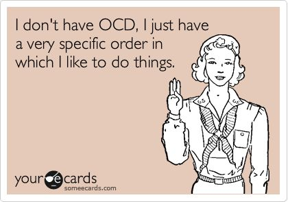 I don't have OCD, I just have a very specific order in which I like to do things.