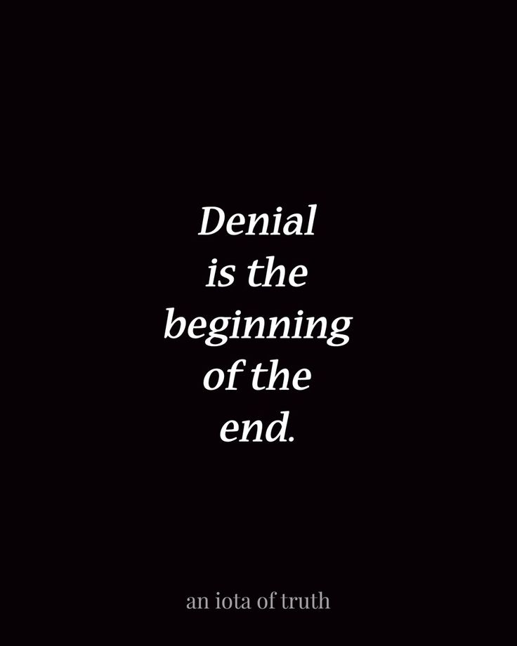 Denial is the beginning of the end.
