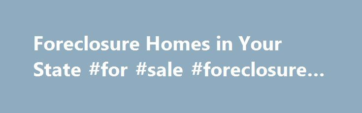 Foreclosure Homes in Your State #for #sale #foreclosure #homes http://property.remmont.com/foreclosure-homes-in-your-state-for-sale-foreclosure-homes/  Foreclosure Homes in Your State All Types of Foreclosures are Available View foreclosure homes by state. All available foreclosure types are included. Search for a house for sale in any stage of the foreclosure process, including pre foreclosures. home auctions. REO foreclosure and HUD foreclosure properties. We are the leader in foreclosures…