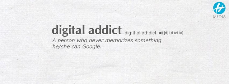 Digital addict = a person who never memorizes something he/she can Google.